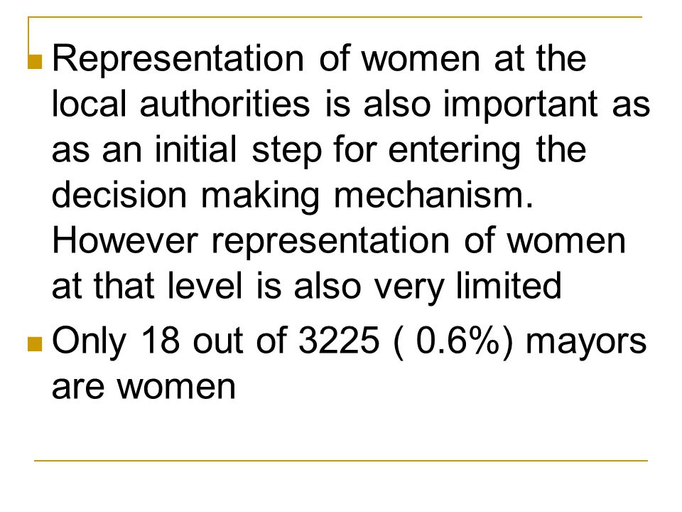 Representation of women at the local authorities is also important as as an initial step for entering the decision making mechanism. However representation of women at that level is also very limited