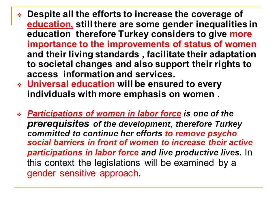 Despite all the efforts to increase the coverage of education, still there are some gender inequalities in education therefore Turkey considers to give more importance to the improvements of status of women and their living standards , facilitate their adaptation to societal changes and also support their rights to access information and services.