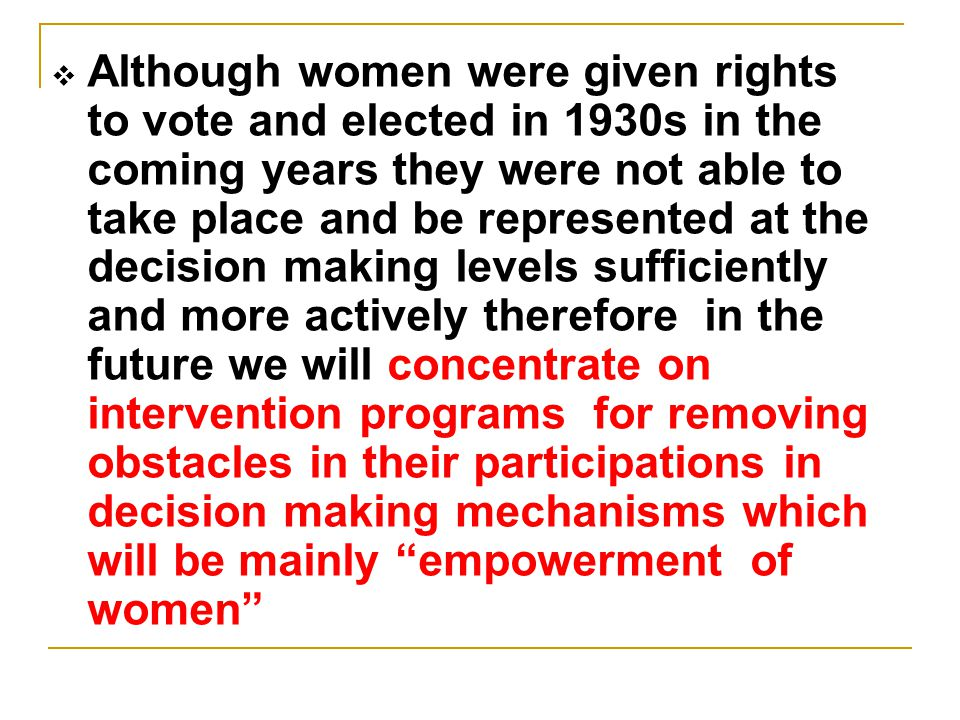 Although women were given rights to vote and elected in 1930s in the coming years they were not able to take place and be represented at the decision making levels sufficiently and more actively therefore in the future we will concentrate on intervention programs for removing obstacles in their participations in decision making mechanisms which will be mainly empowerment of women