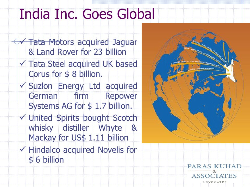India Inc. Goes Global Tata Motors acquired Jaguar & Land Rover for 23 billion. Tata Steel acquired UK based Corus for $ 8 billion.