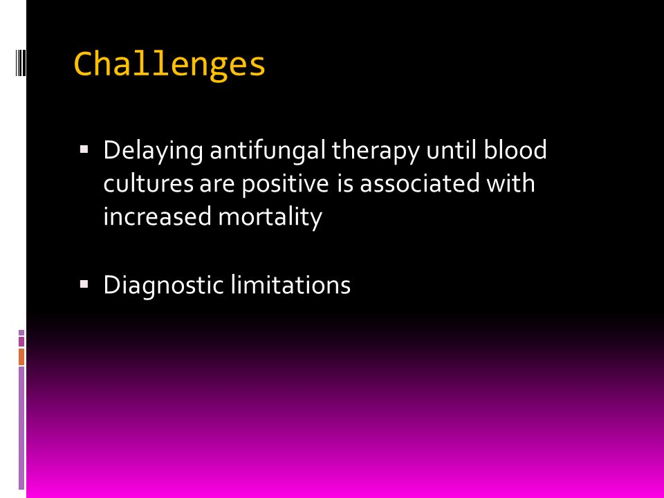 Challenges Delaying antifungal therapy until blood cultures are positive is associated with increased mortality.