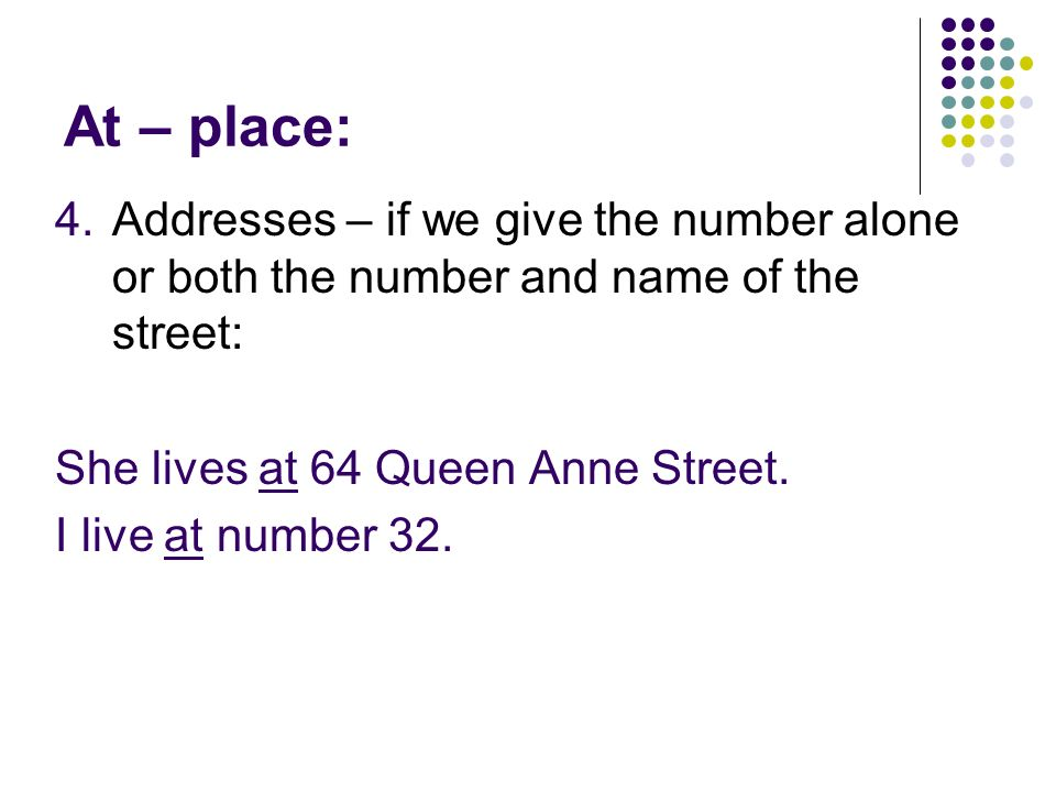 At – place: Addresses – if we give the number alone or both the number and name of the street: She lives at 64 Queen Anne Street.