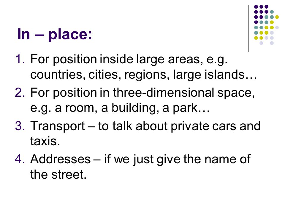 In – place: For position inside large areas, e.g. countries, cities, regions, large islands…
