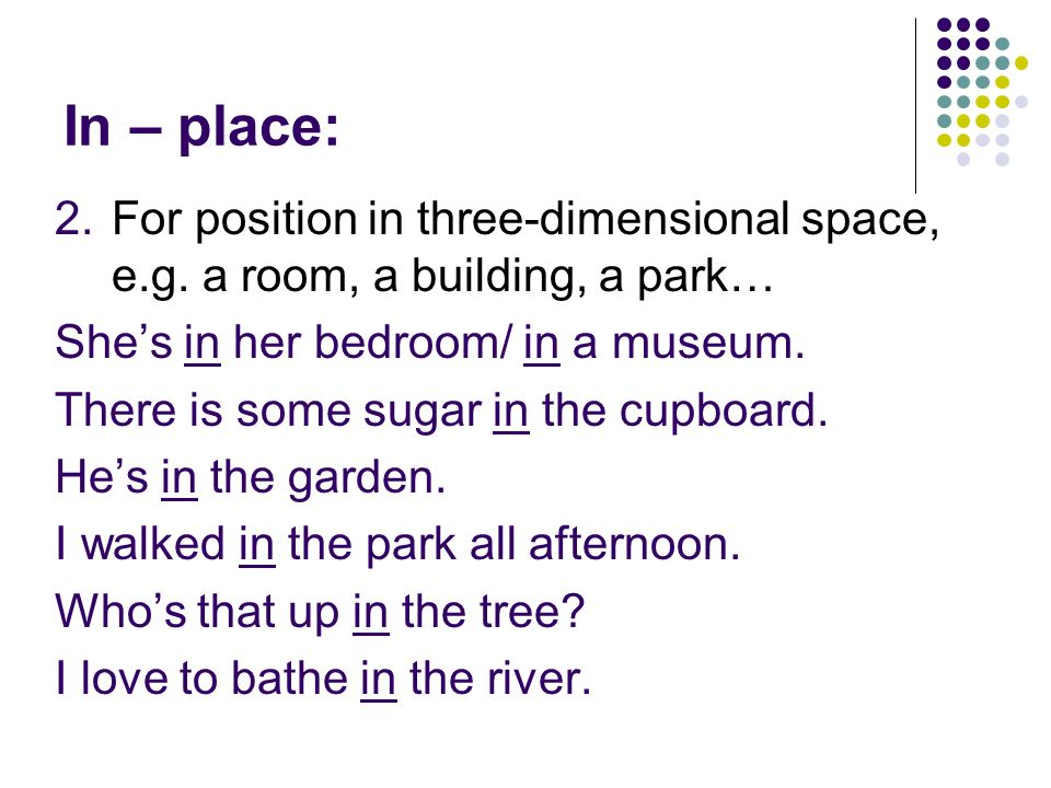 In – place: For position in three-dimensional space, e.g. a room, a building, a park… She's in her bedroom/ in a museum.