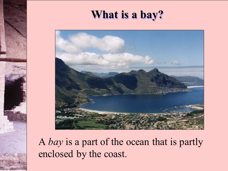 A bay is a part of the ocean that is partly enclosed by the coast.