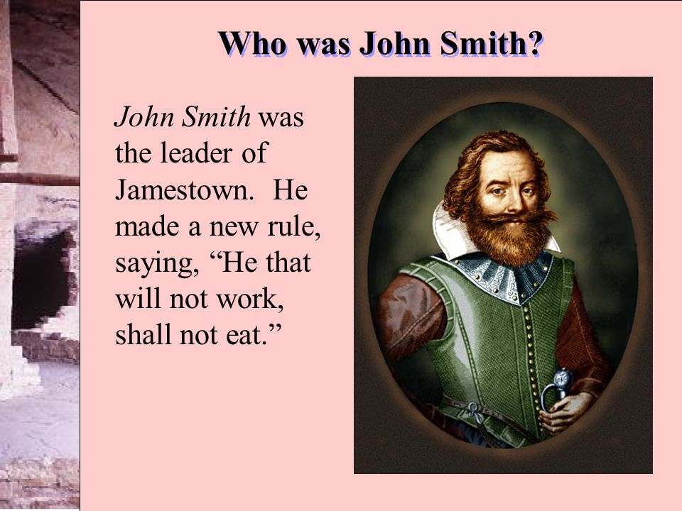 Who was John Smith. John Smith was the leader of Jamestown.