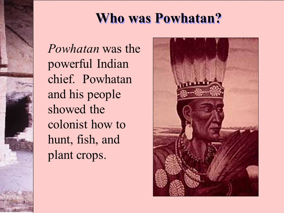 Who was Powhatan. Powhatan was the powerful Indian chief.