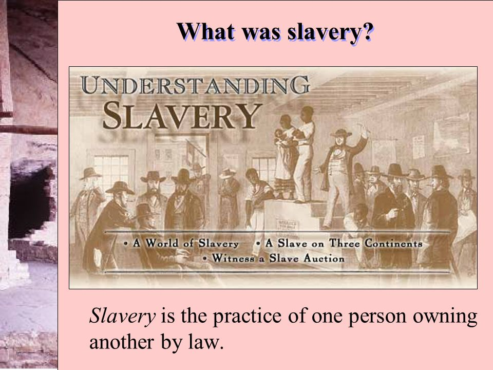 Slavery is the practice of one person owning another by law.