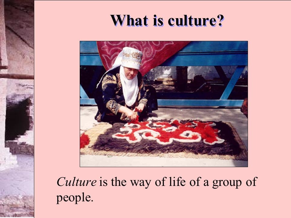 Culture is the way of life of a group of people.