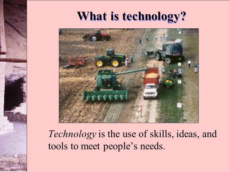 What is technology Technology is the use of skills, ideas, and tools to meet people's needs.