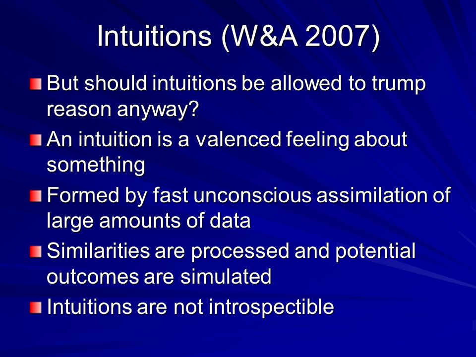 Intuitions (W&A 2007) But should intuitions be allowed to trump reason anyway An intuition is a valenced feeling about something.