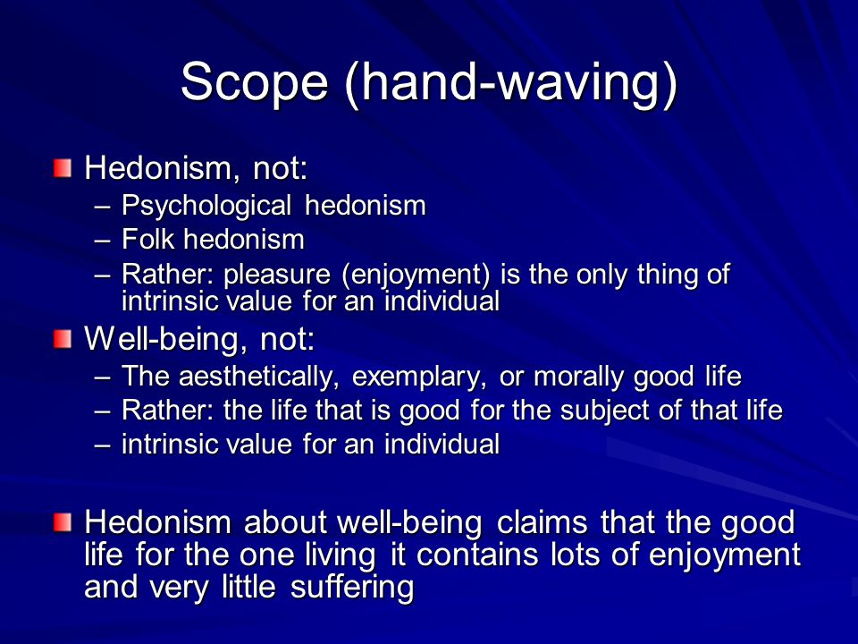 Scope (hand-waving) Hedonism, not: Well-being, not: