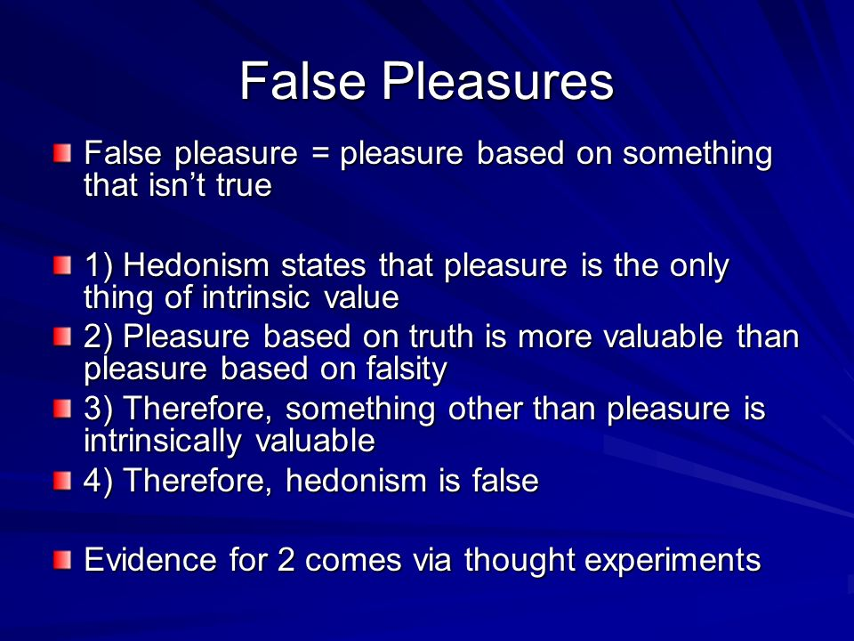 False Pleasures False pleasure = pleasure based on something that isn't true. 1) Hedonism states that pleasure is the only thing of intrinsic value.