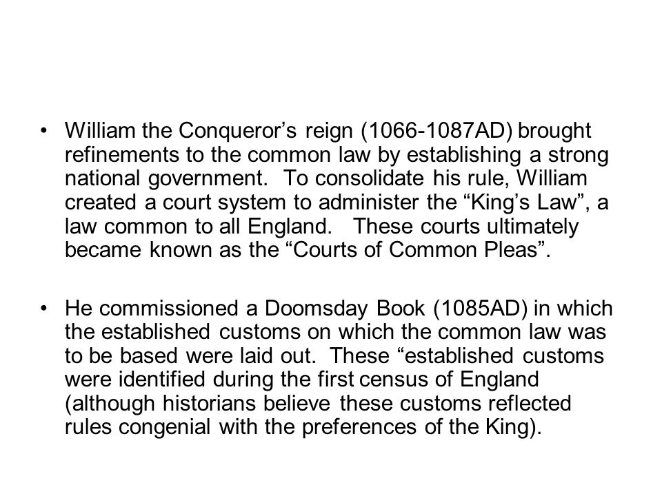 William the Conqueror's reign (1066-1087AD) brought refinements to the common law by establishing a strong national government. To consolidate his rule, William created a court system to administer the King's Law , a law common to all England. These courts ultimately became known as the Courts of Common Pleas .
