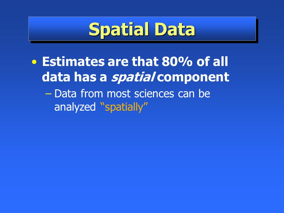 Spatial Data Estimates are that 80% of all data has a spatial component.