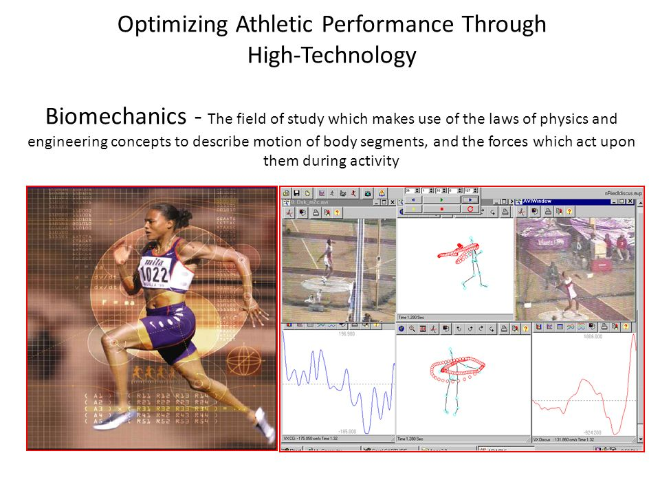 Optimizing Athletic Performance Through High-Technology Biomechanics - The field of study which makes use of the laws of physics and engineering concepts to describe motion of body segments, and the forces which act upon them during activity