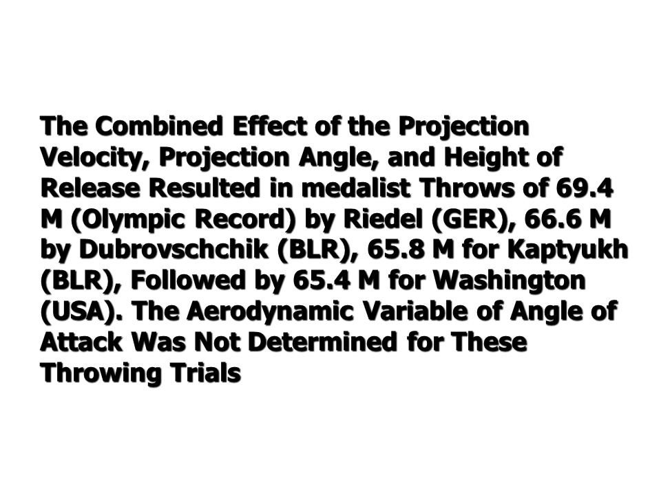 The Combined Effect of the Projection Velocity, Projection Angle, and Height of Release Resulted in medalist Throws of 69.4 M (Olympic Record) by Riedel (GER), 66.6 M by Dubrovschchik (BLR), 65.8 M for Kaptyukh (BLR), Followed by 65.4 M for Washington (USA).