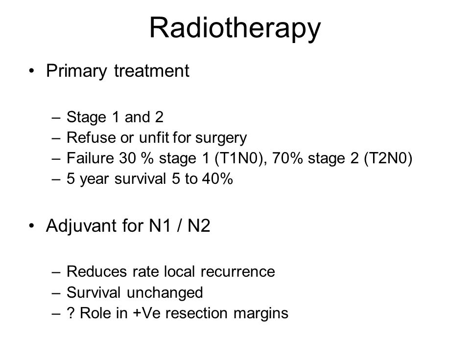 Radiotherapy Primary treatment Adjuvant for N1 / N2 Stage 1 and 2