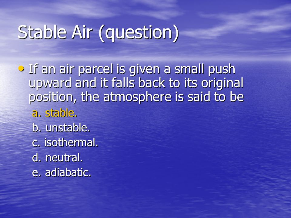 Stable Air (question) If an air parcel is given a small push upward and it falls back to its original position, the atmosphere is said to be.