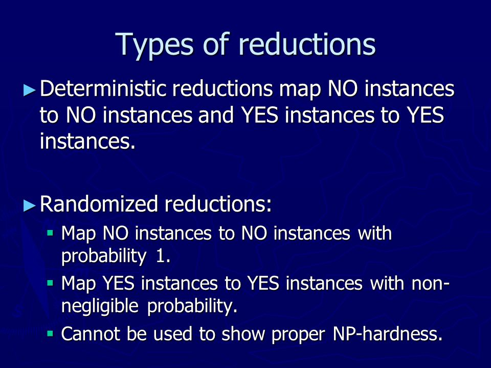 Types of reductions Deterministic reductions map NO instances to NO instances and YES instances to YES instances.