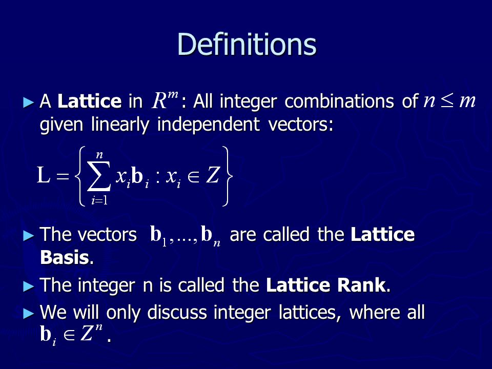Definitions A Lattice in : All integer combinations of given linearly independent vectors: The vectors are called the Lattice Basis.