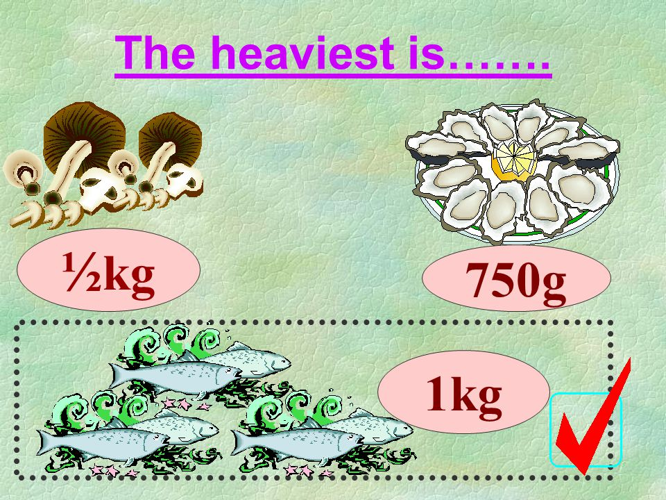 The heaviest is……. ½kg 750g 1kg