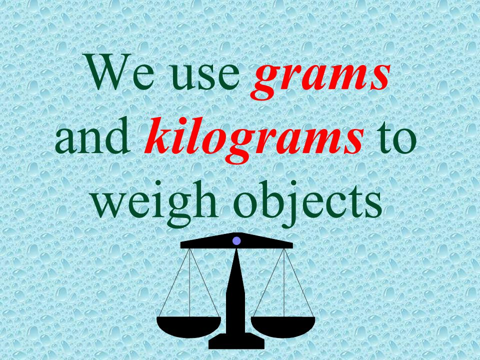 We use grams and kilograms to weigh objects
