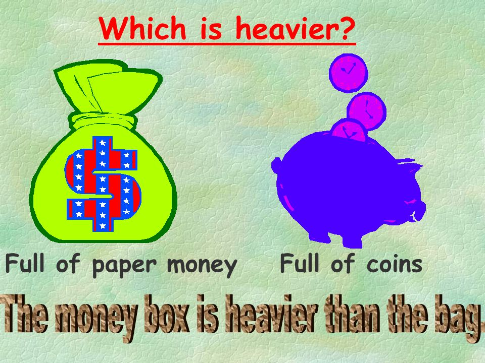 The money box is heavier than the bag.
