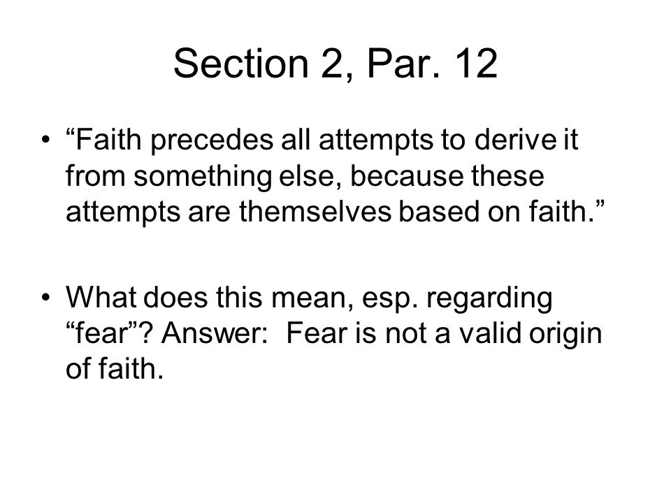 Section 2, Par. 12 Faith precedes all attempts to derive it from something else, because these attempts are themselves based on faith.