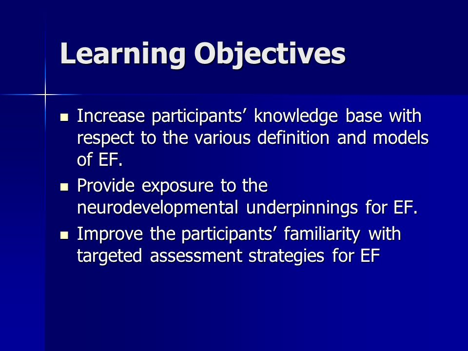 Learning Objectives Increase participants' knowledge base with respect to the various definition and models of EF.
