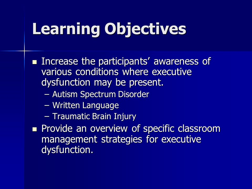Learning Objectives Increase the participants' awareness of various conditions where executive dysfunction may be present.