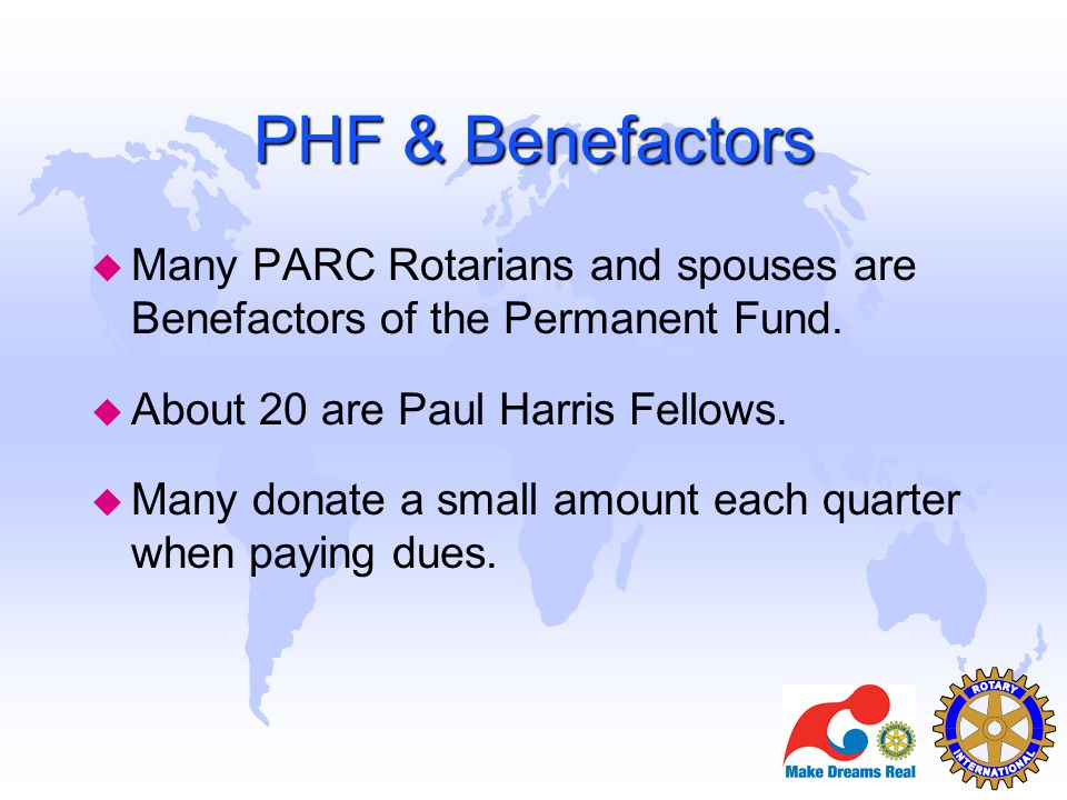 PHF & Benefactors Many PARC Rotarians and spouses are Benefactors of the Permanent Fund. About 20 are Paul Harris Fellows.
