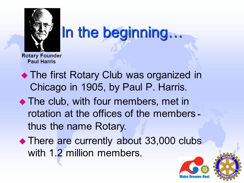 Rotary Founder Paul Harris. In the beginning… The first Rotary Club was organized in Chicago in 1905, by Paul P. Harris.