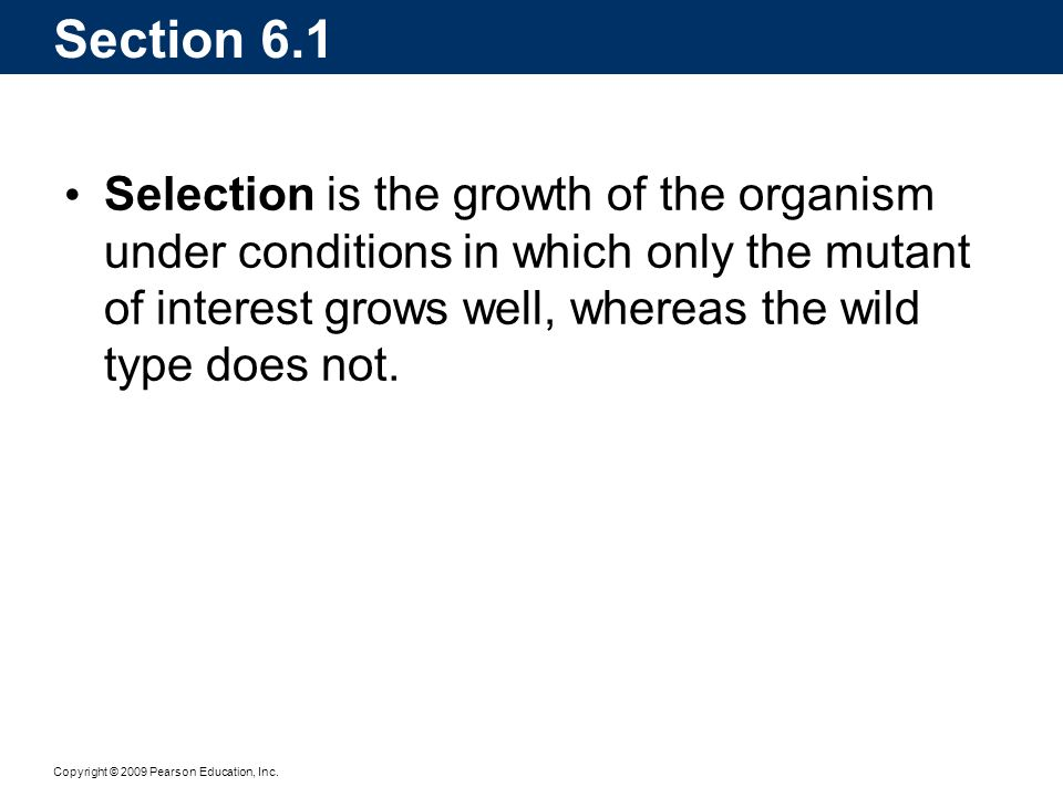 Section 6.1 Selection is the growth of the organism under conditions in which only the mutant of interest grows well, whereas the wild type does not.