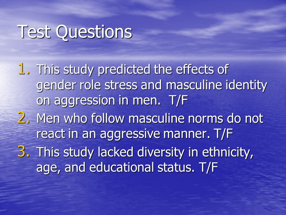 Test Questions This study predicted the effects of gender role stress and masculine identity on aggression in men. T/F.
