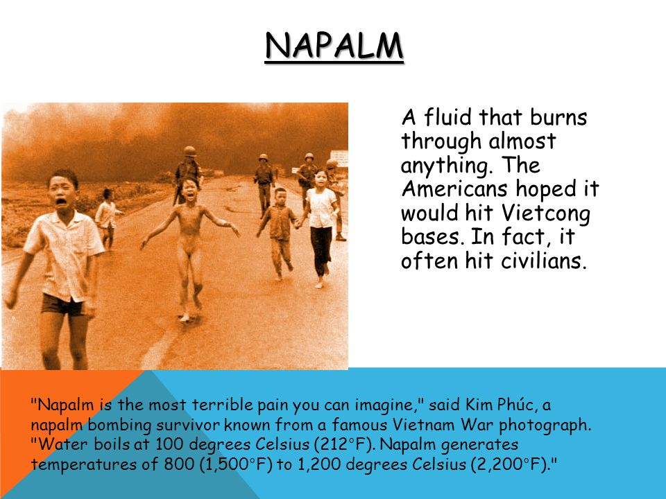 Napalm A fluid that burns through almost anything. The Americans hoped it would hit Vietcong bases. In fact, it often hit civilians.