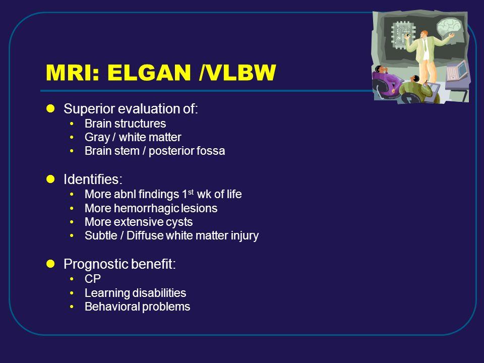 MRI: ELGAN /VLBW Superior evaluation of: Identifies: