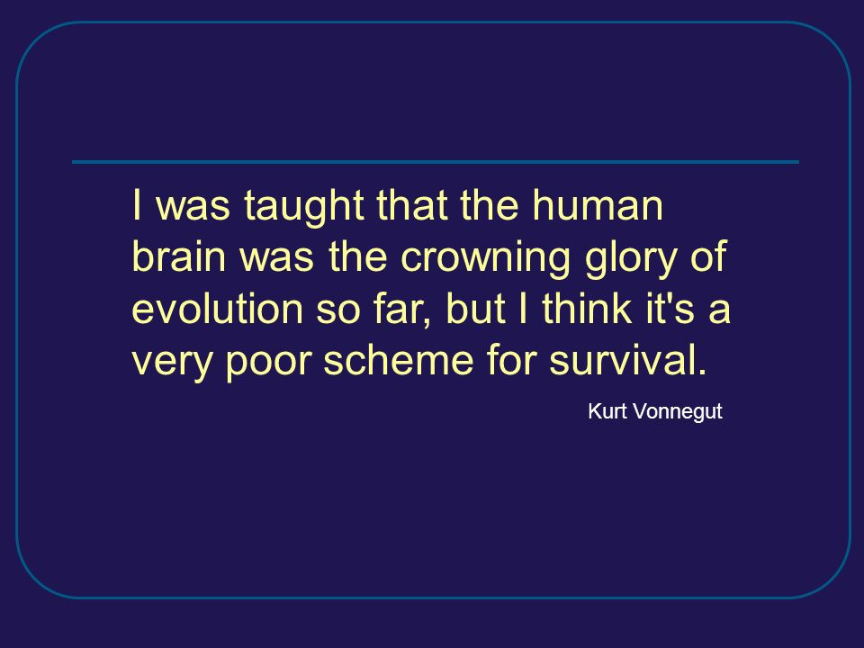 I was taught that the human brain was the crowning glory of evolution so far, but I think it s a very poor scheme for survival.