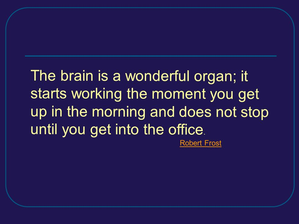 The brain is a wonderful organ; it starts working the moment you get up in the morning and does not stop until you get into the office.
