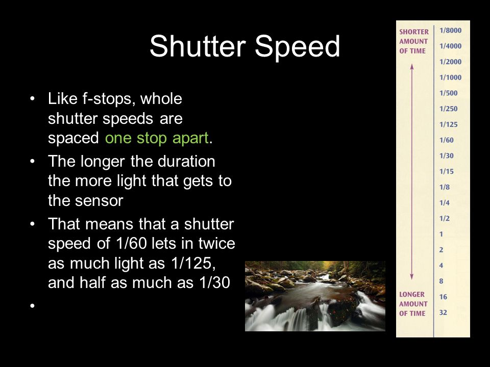 Shutter Speed Like f-stops, whole shutter speeds are spaced one stop apart. The longer the duration the more light that gets to the sensor.