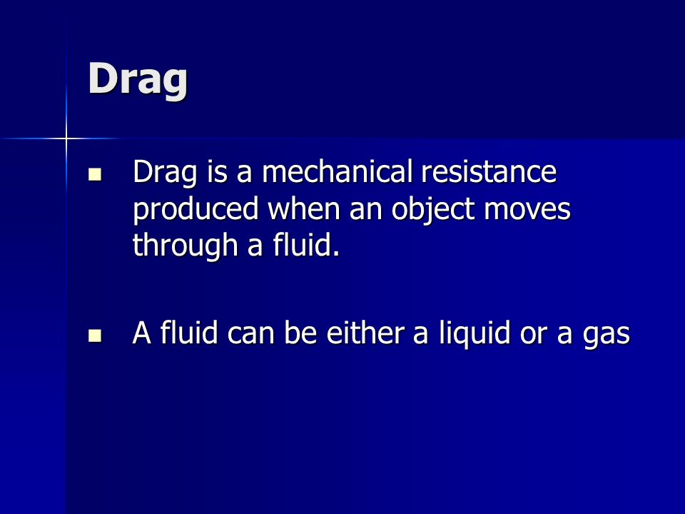 Drag Drag is a mechanical resistance produced when an object moves through a fluid.