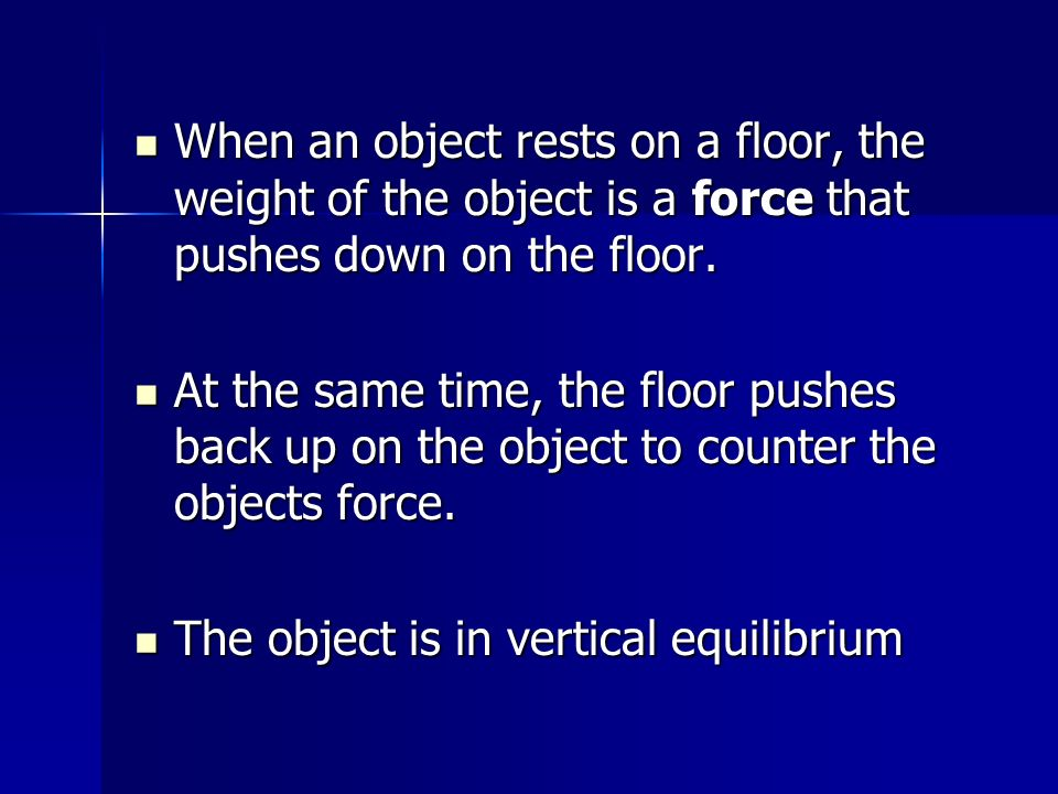 When an object rests on a floor, the weight of the object is a force that pushes down on the floor.