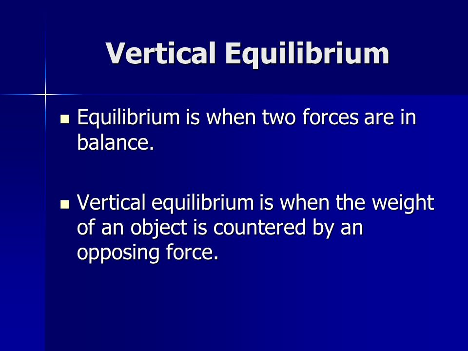 Vertical Equilibrium Equilibrium is when two forces are in balance.