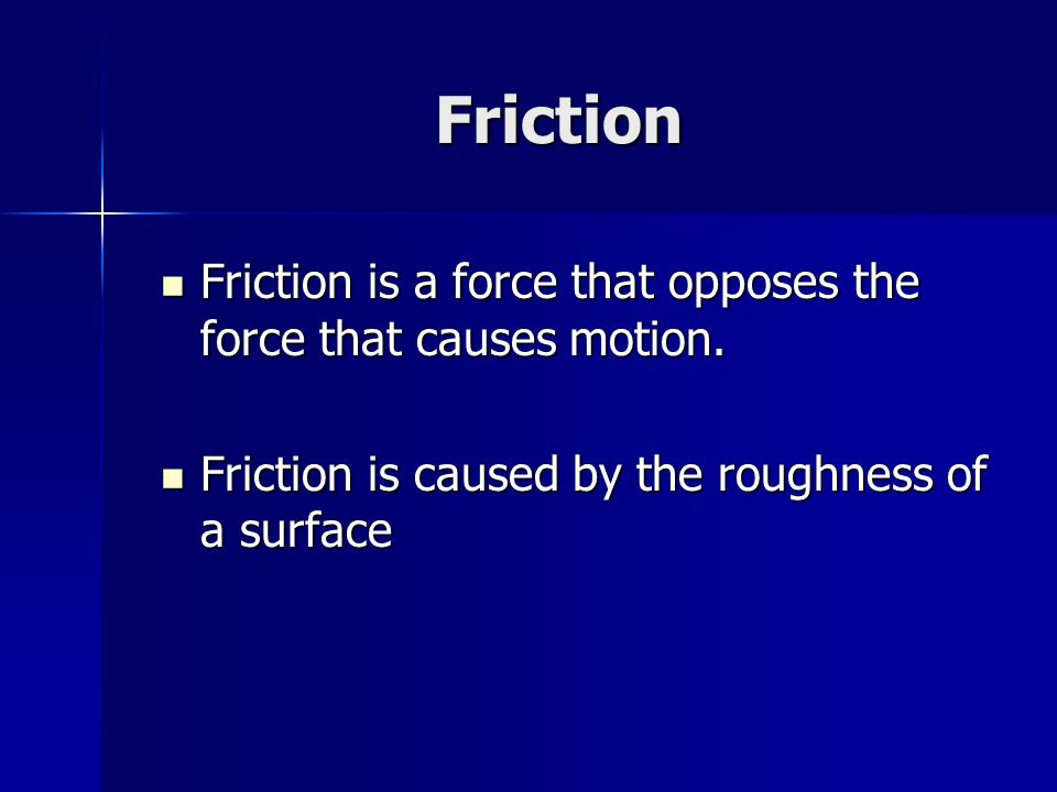 Friction Friction is a force that opposes the force that causes motion.