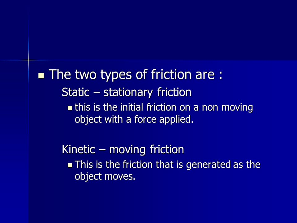 The two types of friction are :