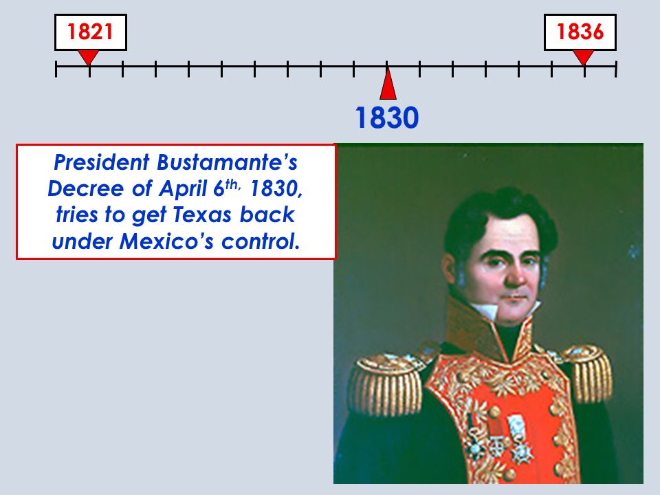 1830 President Bustamante's Decree of April 6th, 1830, tries to get Texas back under Mexico's control.