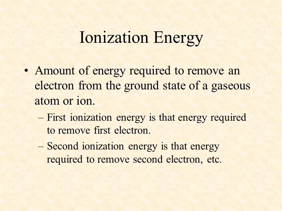04/10/99 Ionization Energy. Amount of energy required to remove an electron from the ground state of a gaseous atom or ion.