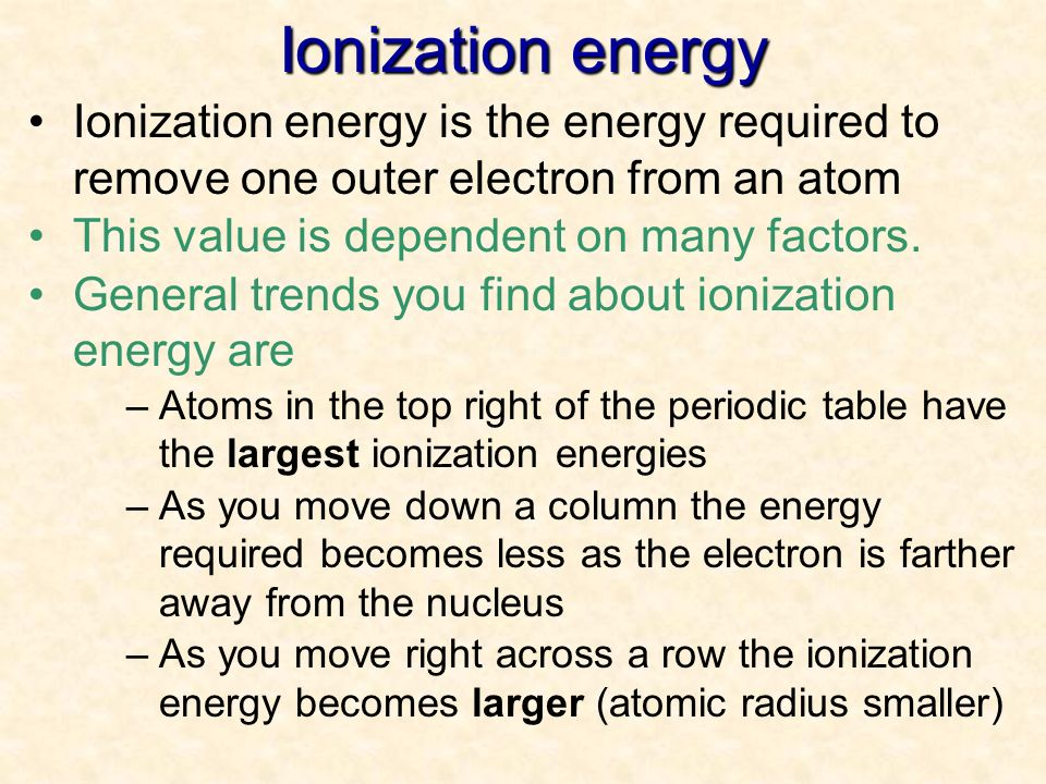 Ionization energy 04/10/99. Ionization energy is the energy required to remove one outer electron from an atom.