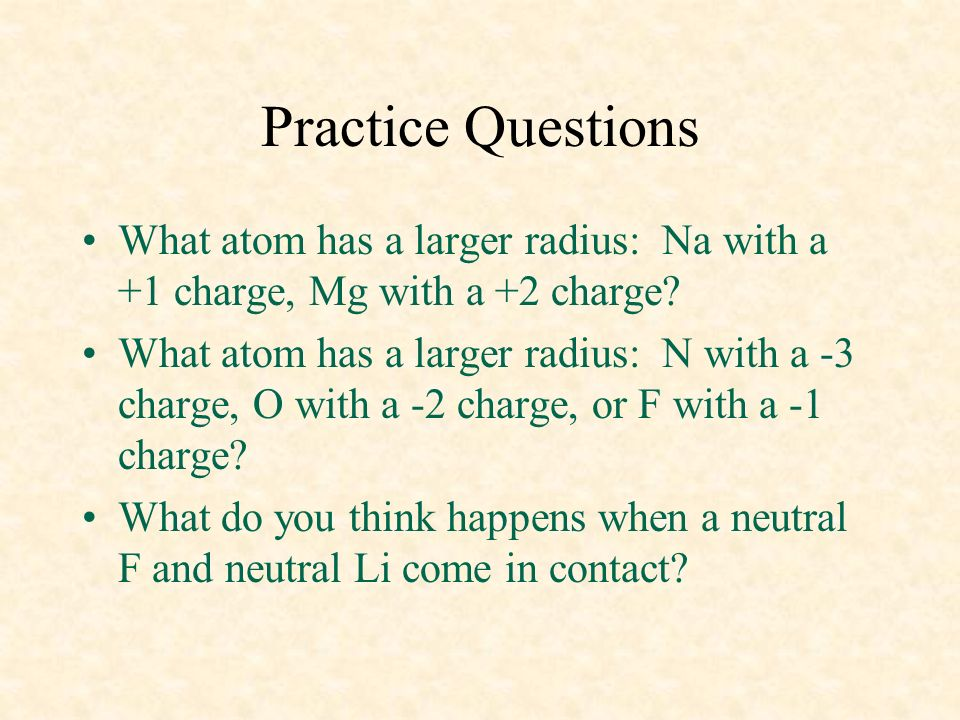 04/10/99 Practice Questions. What atom has a larger radius: Na with a +1 charge, Mg with a +2 charge