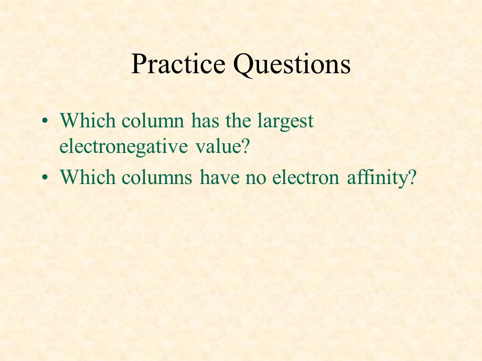 Practice Questions Which column has the largest electronegative value